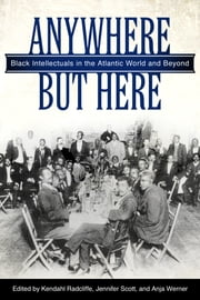 Anywhere But Here - Black Intellectuals in the Atlantic World and Beyond ebook by Kendahl Radcliffe,Jennifer Scott,Anja Werner