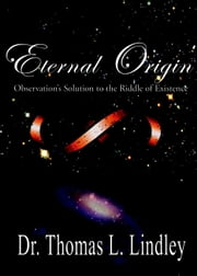 Eternal Origin: Observation's Solution to the Riddle of Existence ebook by Dr. Thomas Lindley