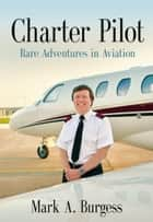 CHARTER PILOT: Rare Adventures In Aviation ebook by Mark A. Burgess
