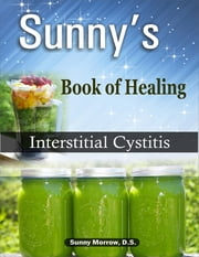 Sunny's Book of Healing Interstitial Cystitis ebook by Sunny Morrow, MEd, BS, DS