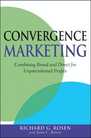 Convergence Marketing - Combining Brand and Direct Marketing for Unprecedented Profits ebook by Richard Rosen