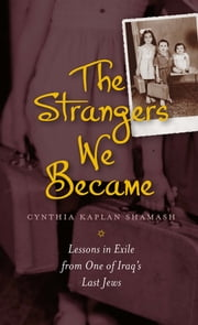 The Strangers We Became - Lessons in Exile from One of Iraq's Last Jews ebook by Cynthia Kaplan Shamash