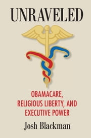 Unraveled - Obamacare, Religious Liberty, and Executive Power ebook by Josh Blackman
