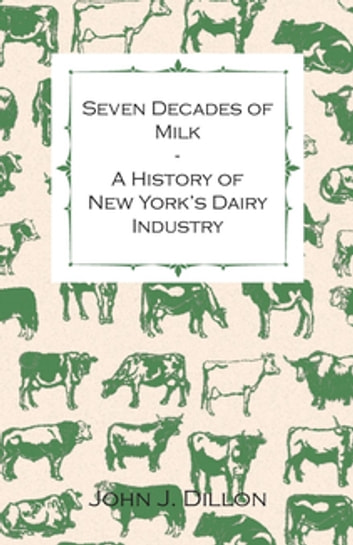 Seven Decades Of Milk - A History Of New York's Dairy Industry ebook by John J. Dillon
