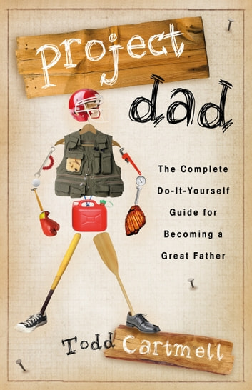 Project Dad - The Complete, Do-It-Yourself Guide for Becoming a Great Father ebook by Todd Cartmell