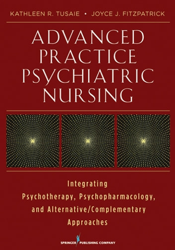 Advanced Practice Psychiatric Nursing - Integrating Psychotherapy, Psychopharmacology, and Complementary and Alternative Approaches ebook by