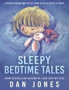 Sleepy Bedtime Tales: A Revolutionary Way to Get Your Child to Sleep At Night ebook by Dan Jones