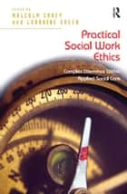 Practical Social Work Ethics - Complex Dilemmas Within Applied Social Care ebook by Lorraine Green, Malcolm Carey