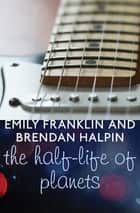 The Half-Life of Planets ebook by Emily Franklin, Brendan Halpin