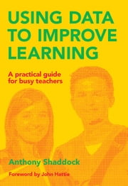 Using Data to Improve Learning - A practical guide for busy teachers ebook by Anthony Shaddock,John Hattie