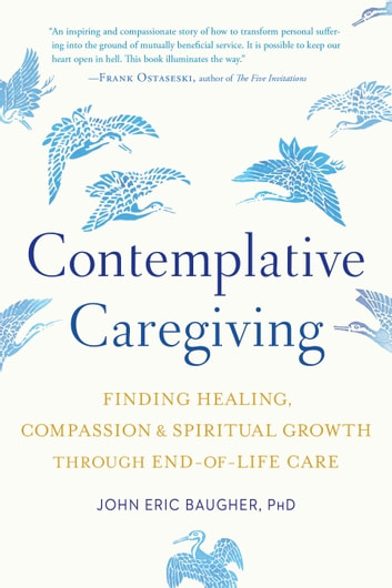 Contemplative Caregiving - Finding Healing, Compassion, and Spiritual Growth through End-of-Life Care ebook by John Eric Baugher