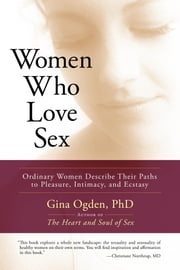 Women Who Love Sex - Ordinary Women Describe Their Paths to Pleasure, Intimacy, and Ecstasy ebook by Gina Ogden