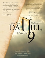 Sixty-Nine Weeks of Daniel, Chapter 9 - An Examination of the Proposed Dates ebook by Robert R. Armstrong M.D.