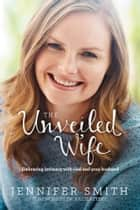 The Unveiled Wife - Embracing Intimacy with God and Your Husband ebook by Jennifer Smith, Juli Slattery