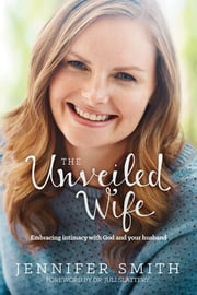 The Unveiled Wife - Embracing Intimacy with God and Your Husband ebook by Jennifer Smith,Juli Slattery