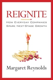 Reignite - How Everyday Companies Spark Next Stage Growth ebook by Margaret Reynolds