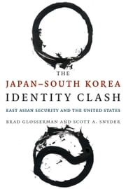 The Japan--South Korea Identity Clash - East Asian Security and the United States ebook by Brad Glosserman,Scott Snyder