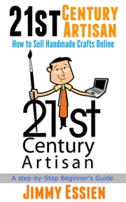 21st Century Artisan: How to Sell Handmade Crafts Online ebook by Jimmy Essien