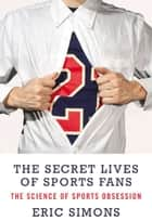 The Secret Lives of Sports Fans ebook by Eric Simons
