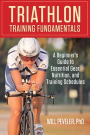 Triathlon Training Fundamentals - A Beginner's Guide to Essential Gear, Nutrition, and Training Schedules ebook by Will Peveler