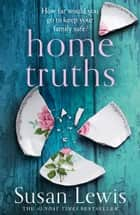 Home Truths: The gripping and suspenseful new novel from the Sunday Times bestselling author ofOne Minute Later ebook by Susan Lewis