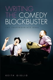 Writing the Comedy Blockbuster: The Inappropriate Goal - The Inappropriate Goal ebook by Keith Giglio