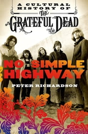 No Simple Highway - A Cultural History of the Grateful Dead ebook by Peter Richardson
