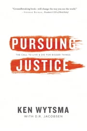 Pursuing Justice - The Call to Live and Die for Bigger Things ebook by Ken Wytsma,David Jacobsen