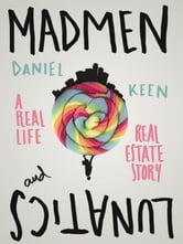 Madmen and Lunatics - a real life real estate story ebook by Daniel Keen