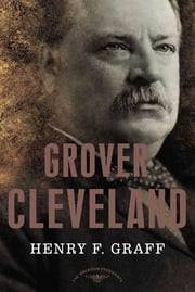 Grover Cleveland - The American Presidents Series: The 22nd and 24th President, 1885-1889 and 1893-1897 ebook by Henry F. Graff,Arthur M. Schlesinger