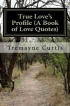 True Love's Profile (A Book of Love Quotes) ebook by