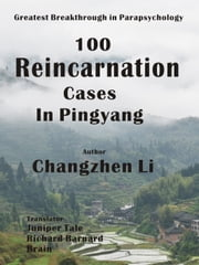 100 Reincarnation Cases in Pingyang - The Greatest Breakthrough in Parapsychology ebook by CHANGZHEN LI