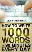 How To Write 1,000 Words in 90 Minutes - Every Day ebook by Kay Penwell