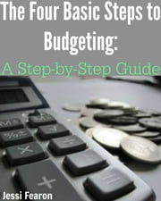 The Four Basic Steps to Budgeting: A Step-by-Step Guide ebook by Jessi Fearon