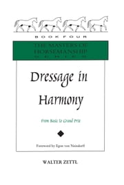 Dressage in Harmony - From Basic to Grand Prix ebook by Walter Zettl,Paul Schopf,Egon Von Neindorff