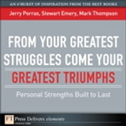 From Your Greatest Struggles Come Your Greatest Triumphs - Personal Strengths Buit to Last ebook by Jerry Porras,Stewart Emery,Mark Thompson