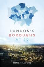 London Boroughs at 50 ebook by Tony Travers