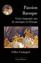 Passion Baroque - Cent cinquante ans de musique en Europe ebook by Gilles Cantagrel
