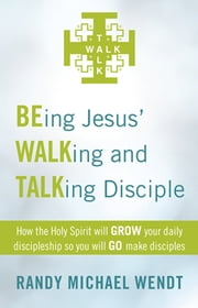 BEing Jesus' WALKing and TALKing Disciple - How the Holy Spirit will GROW your daily discipleship so you will GO make disciples ebook by Randy Michael Wendt
