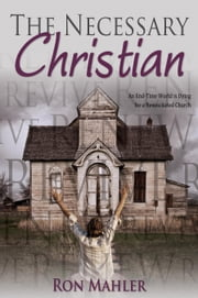 The Necessary Christian: An End-Time World is Dying for a Resuscitated Church ebook by Mahler, Ron