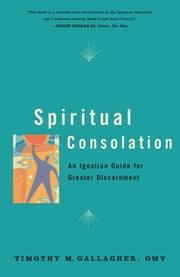 Spiritual Consolation - An Ignatian Guide for Greater Discernment ebook by Timothy M., OMV Gallagher