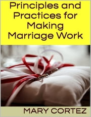 Principles and Practices for Making Marriage Work ebook by Mary Cortez