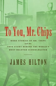 To You Mr. Chips - More Stories of Mr. Chips and the True Story Behind the World's Most Beloved Schoolmaster ebook by James Hilton