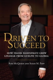 Driven to Succeed - How Frank Hasenfratz Grew Linamar from Guelph to Global ebook by Rod McQueen,Susan M. Papp