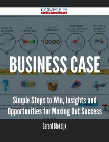 Business Case - Simple Steps to Win, Insights and Opportunities for Maxing Out Success ebook by Gerard Blokdijk