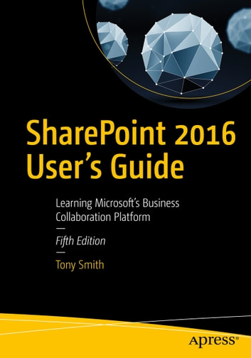 SharePoint 2016 User's Guide - Learning Microsoft's Business Collaboration Platform ebook by Tony Smith