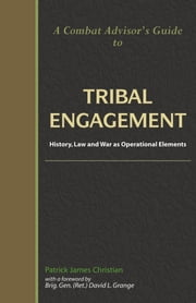 A Combat Advisor's Guide to Tribal Engagement: History, Law and War as Operational Elements ebook by Christian, Patrick James