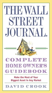 The Wall Street Journal. Complete Home Owner's Guidebook - Make the Most of Your Biggest Asset in Any Market ebook by David Crook