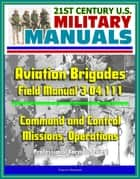 21st Century U.S. Military Manuals: Aviation Brigades Field Manual 3-04.111 - Command and Control, Missions, Operations (Professional Format Series) ebook by Progressive Management