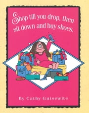 Shop Till You Drop, Then Sit Down and Buy Shoes ebook by Cathy Guisewite